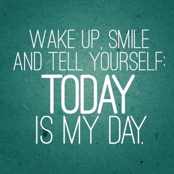 Wake Up Smile And Tell Yourself Today Is My Day Inspiration Motivation Great Day Quotes Best Positive Quotes Positive Quotes