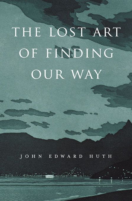 The Lost Art of Finding Our Way John Edward Huth