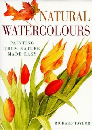 Natural Watercolours: Painting from Nature Made Easy: Richard S. Taylor