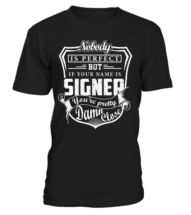Nobody Is Perfect But If Your Name Is SIGNER You're Pretty Damn Close #Signer