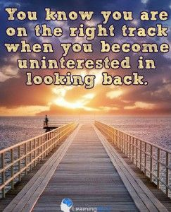 You know youre on the right track when youre uninterested in looking back.