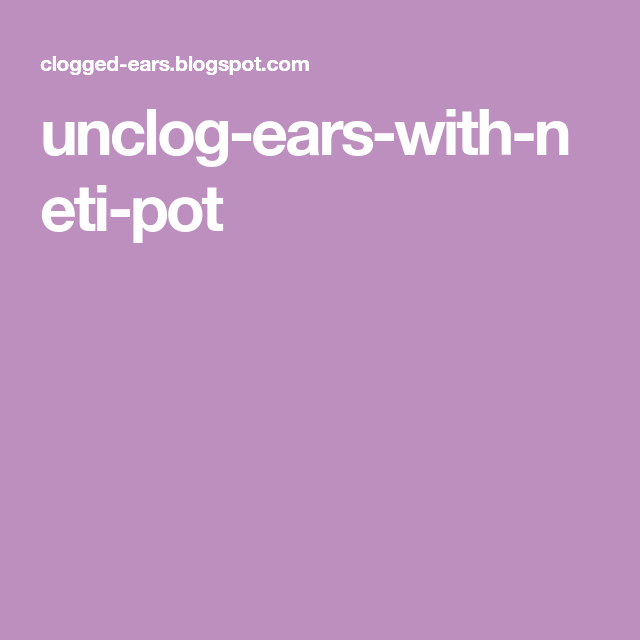 Unclog Ears with Neti Pot | Unclog ears, Neti pot, Unclog