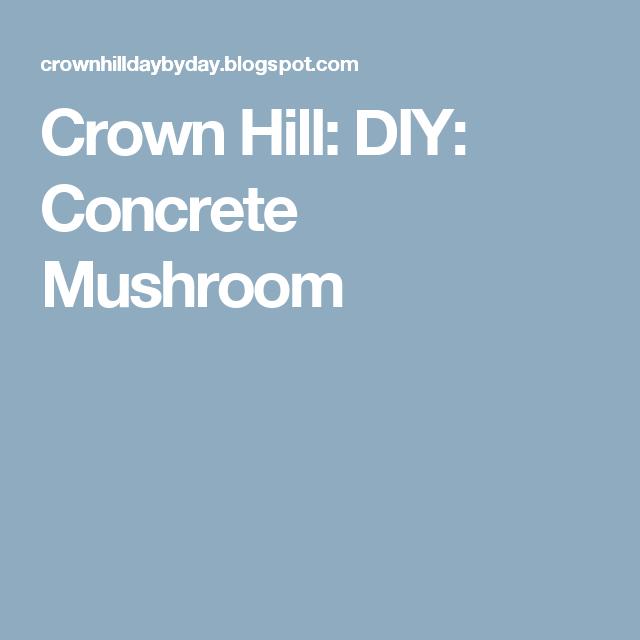 Crown Hill: DIY: Concrete Mushroom | Concrete Muchrooms | Pinterest