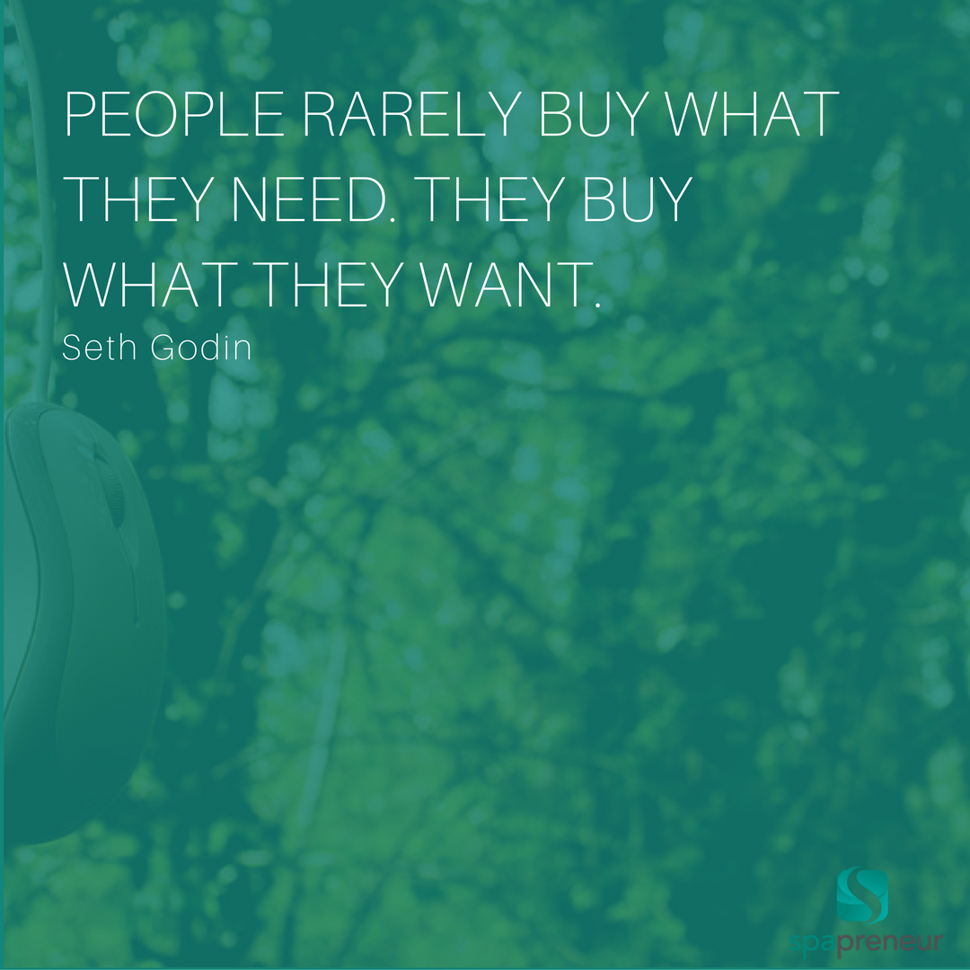 People rarely buy what they need. They buy what they want. – Seth Godin  Marketing is all in the presentation... think about what wording and graphics most appeal to you as a consumer.  How can you incorporate these preferences into your own marketing?  Don't just show folks what they want... tell them how much they will LOVE it!