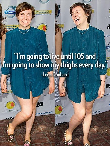 """I'm going to live until 105 and I'm going to show my thighs every day.""  – Girls star Lena Dunham, defending her decision to wear short-shorts, at the New Yorker Festival"