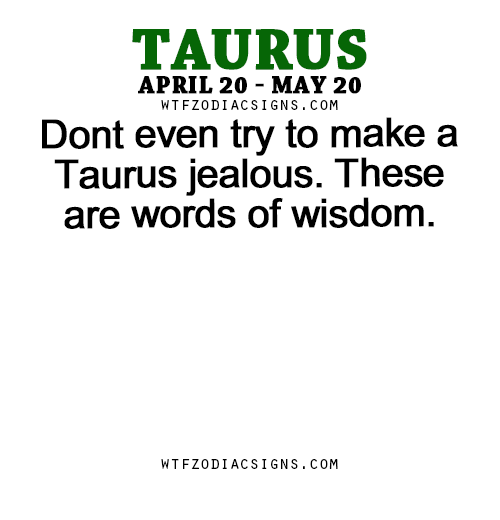 Dont even try to make a Taurus jealous  These are words of
