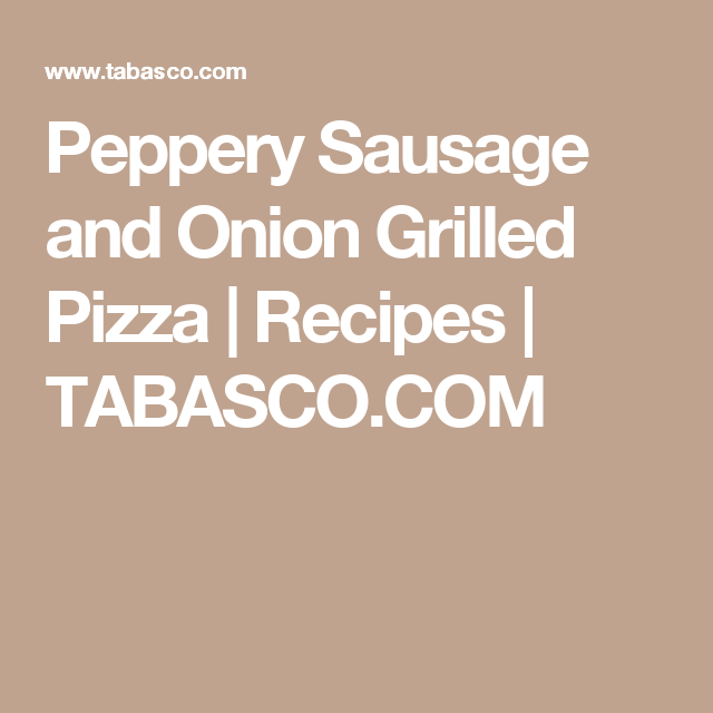 Peppery Sausage and Onion Grilled Pizza   Recipes   TABASCO.COM
