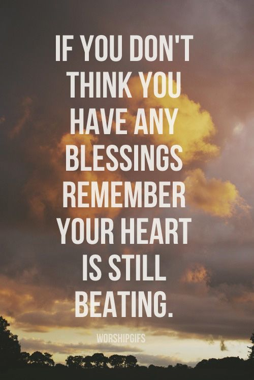 If You Dont Think You Have Any Blessings Remember Your Heart Is Still Beating