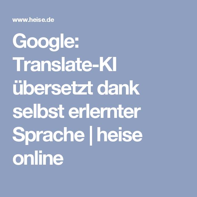 Google: Translate-KI übersetzt dank selbst erlernter Sprache | heise ...