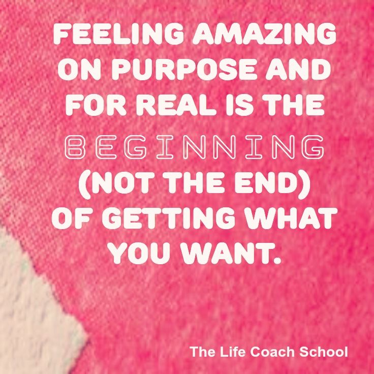 Feeling amazing on purpose and for real is the beginning (not the end) of getting what you want. (Brooke Castillo) | TheLifeCoachSchool.com