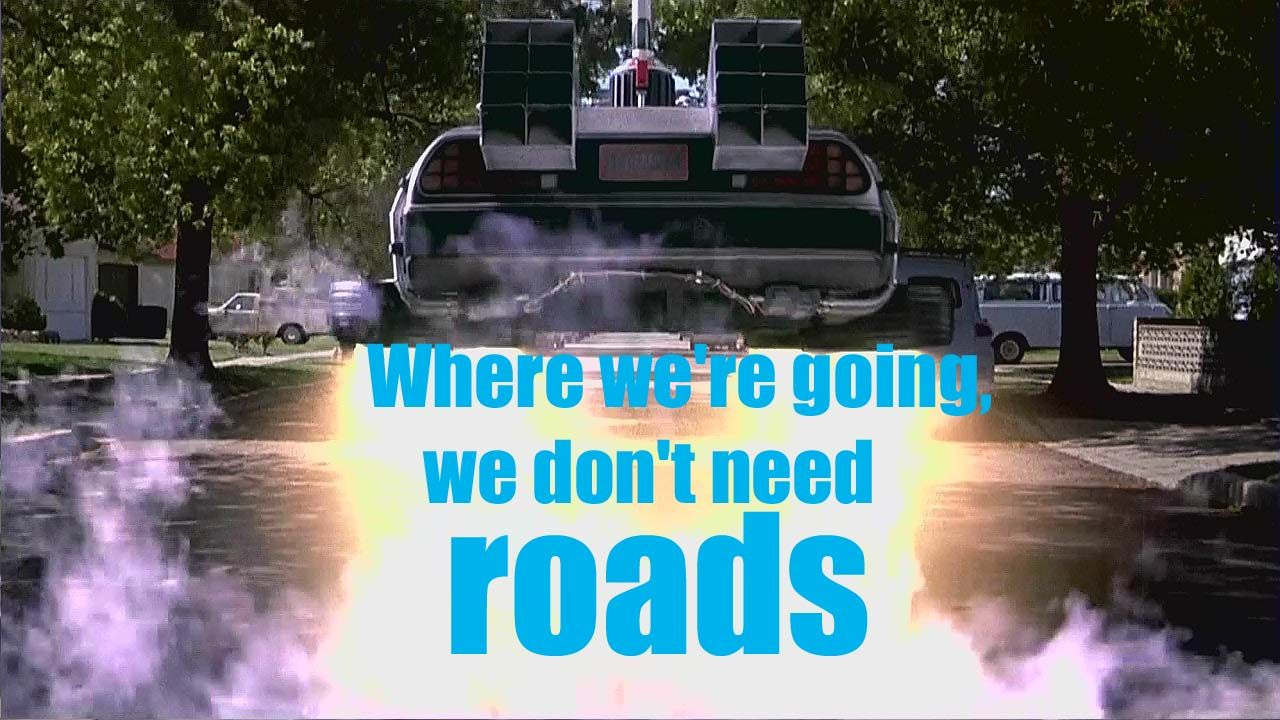 """Where we're going, we don't need roads."" Doc Brown, Back"