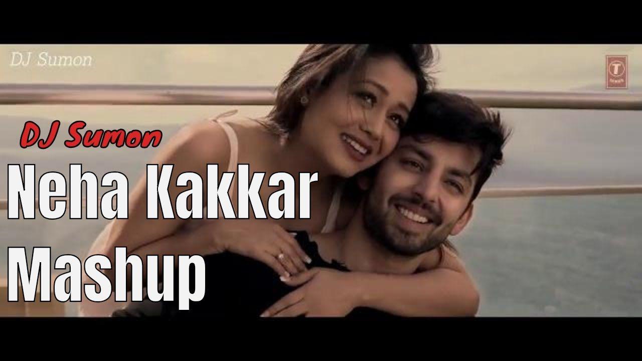 Neha Kakkar Mashup Video 2018 Dj Sumon All Song Remix Dj Mashup All Songs Neha Kakkar Dj
