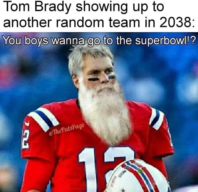 Tom Brady Showing Up To Another Random Team In 2038 You Boys Wanna Go To The Superbowl Oi Popular America S Best Pics And Videos In 2021 Tom Brady Super Bowl Boys