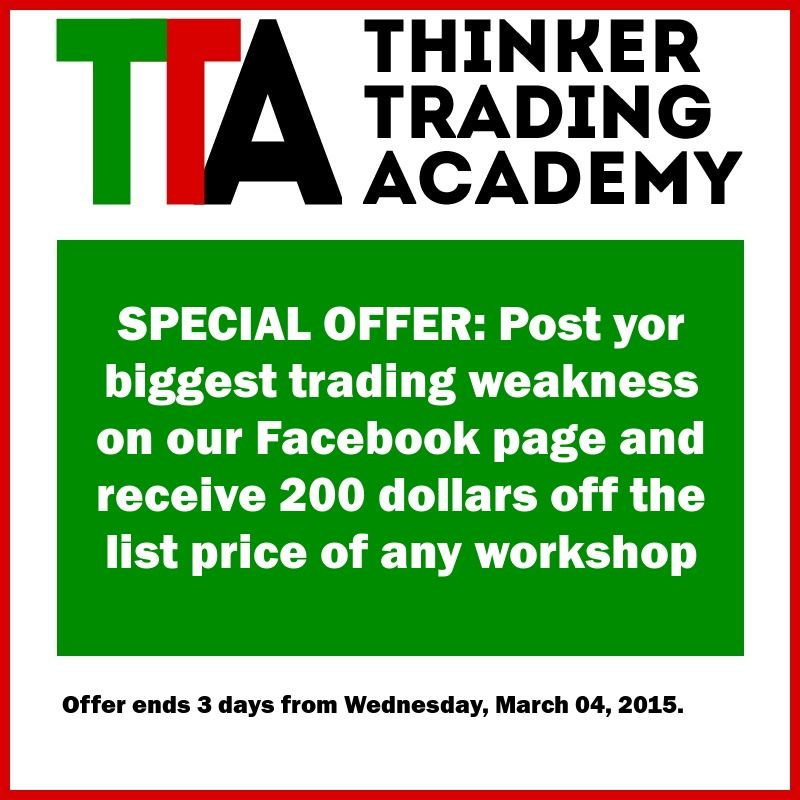 Another special offer from Thinker Trading Academy: --- Post yor biggest trading weakness on our Facebook page and receive 200 dollars off the list price of any workshop --- Offer ends 3 days from Wednesday, March 04, 2015.