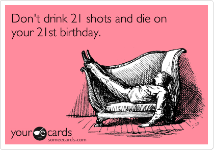 Dont drink 21 shots and die on your 21st birthday – Funny 21st Birthday Cards
