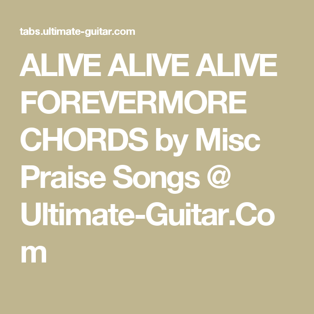 ALIVE ALIVE ALIVE FOREVERMORE CHORDS by Misc Praise Songs @ Ultimate ...