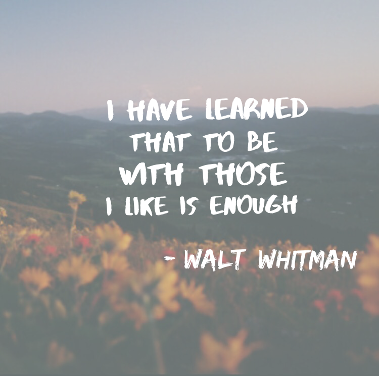 I have leaned that to be with those I like is enough -Walt Whitman ...