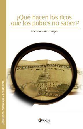 ¿QUÉ HACEN LOS RICOS QUE LOS POBRES NO SABEN? - Marcelo Yañez Langer - Religiones, Autoayuda y Crecimiento