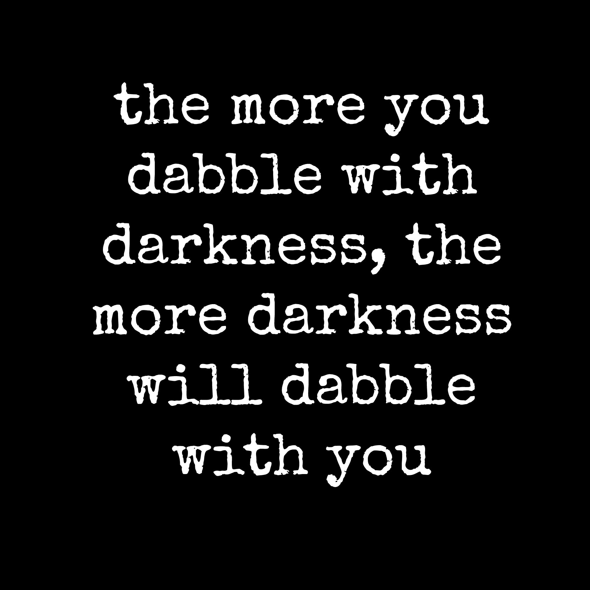 The more you dabble with darkness, the more darkness will dabble with you - Quote