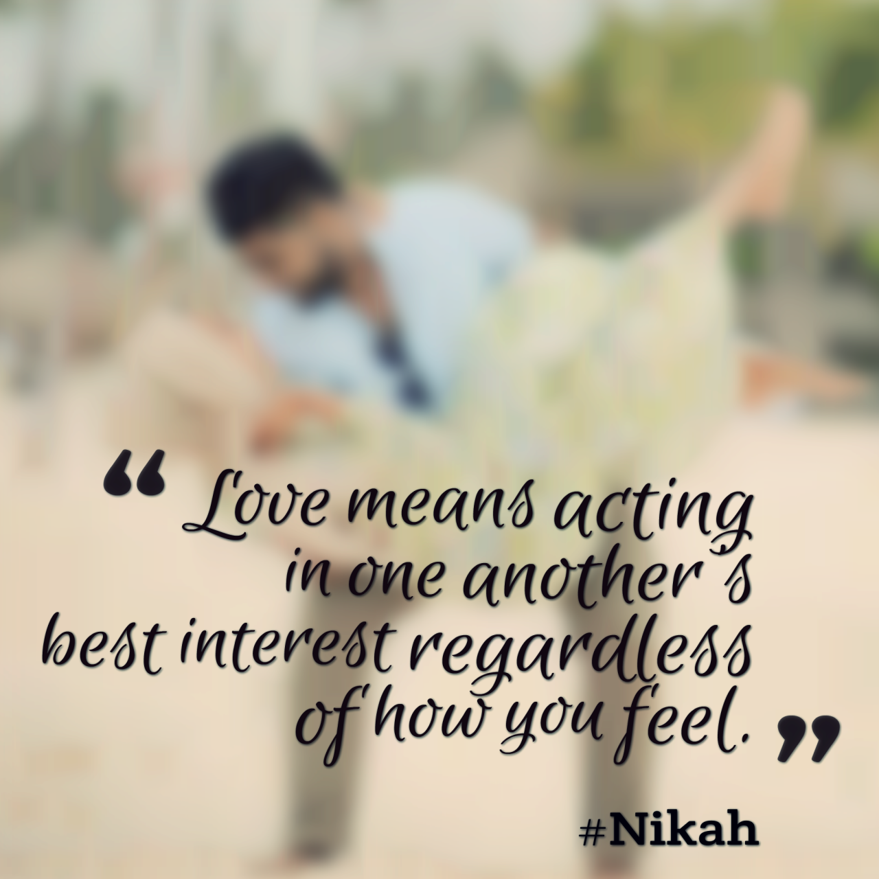 """Love means acting in one another s best interest regardless of how you feel"