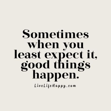 Sometimes When You Least Expect It Good Things Happen Life