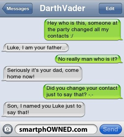 DarthVader | Hey who is this, someone at the party changed all my contacts :/ | Luke, I am your father... | No really man who is it? | Seriously it's your dad, come home now! | Did you change your contact just to say that? -.- | Son, I named you Luke just to say that! |