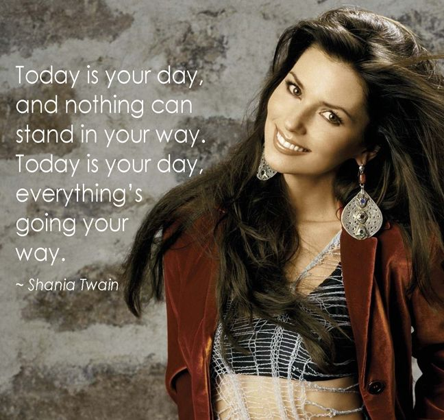 Today Is Your Day Shania Twain So Inspiring Shania Twain Quotes Shania Twain Lyrics Shania Twain