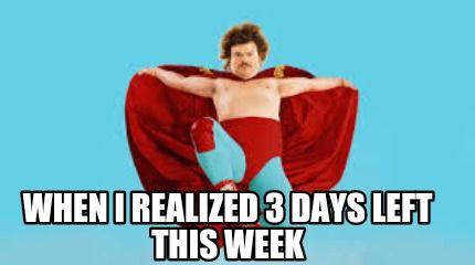 Meme Maker When I Realized 3 Days Left This Week Meme Maker Memes Day Left Day