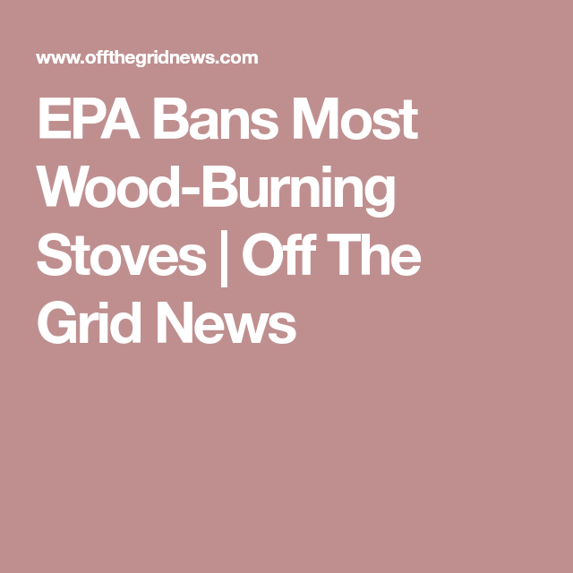 EPA Bans Most Wood-Burning Stoves | Off The Grid News