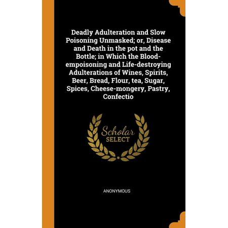 Deadly Adulteration and Slow Poisoning Unmasked; or, Disease and Death in the pot and the Bottle; in Which the Blood-empoisoning and Life-destroying Adulterations of Wines, Spirits, Beer, Bread, Flour, tea, Sugar, Spices, Cheese-mongery, Pastry, Confectio (Hardcover)