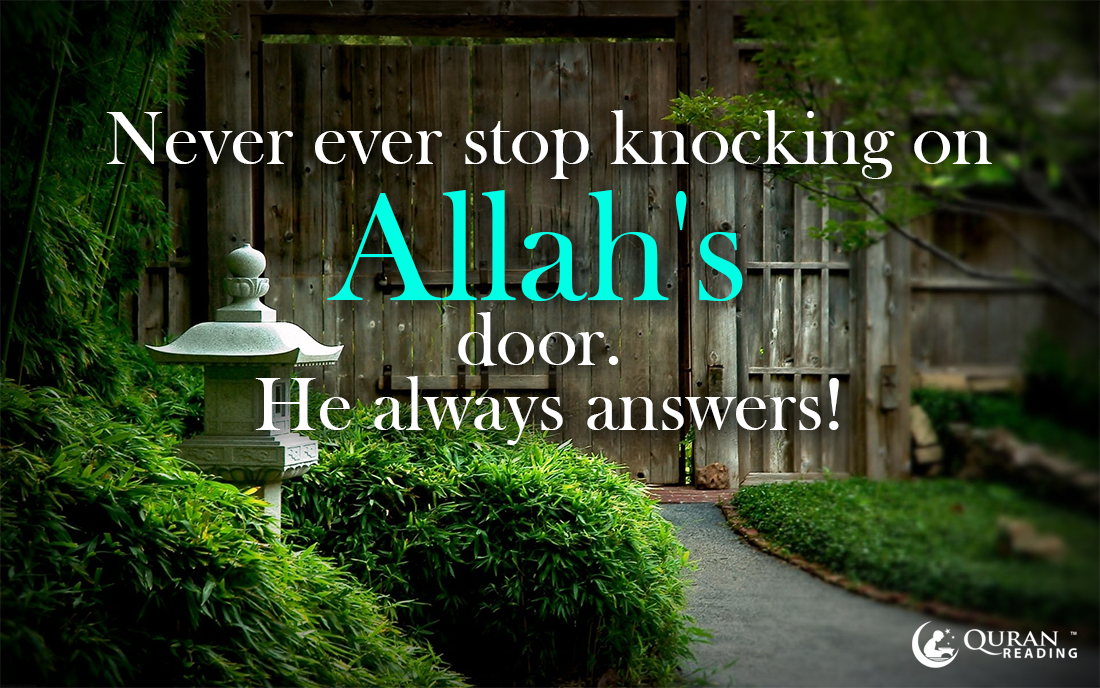 Never ever stop knocking on Allah's door. He always answers!