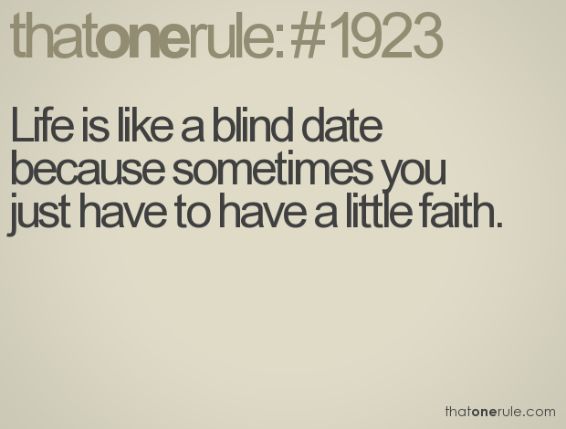 Life is like a blind date because sometimes you just have ...