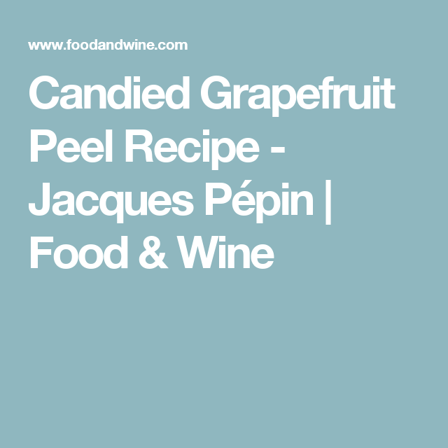 Candied Grapefruit Peel Recipe - Jacques Pépin | Food & Wine
