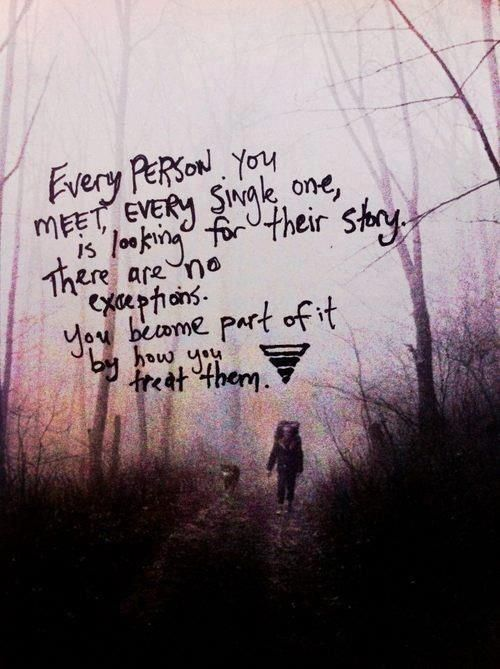 Every person you meet, every single one, is looking for their story. There are no exceptions. You become part of it by how you treat them.