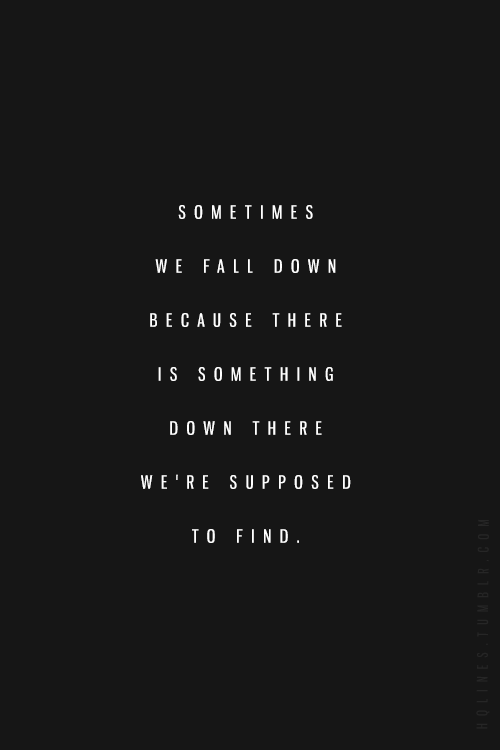 Sometimes We Fall Down Because There Is Something Down There We Re Supposed To Find Words Quotes Positive Quotes Words
