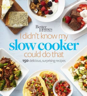 I Didn't Know My Slow Cooker Could Do That : 150 delicious, surprising recipes by Better Homes and Gardens.