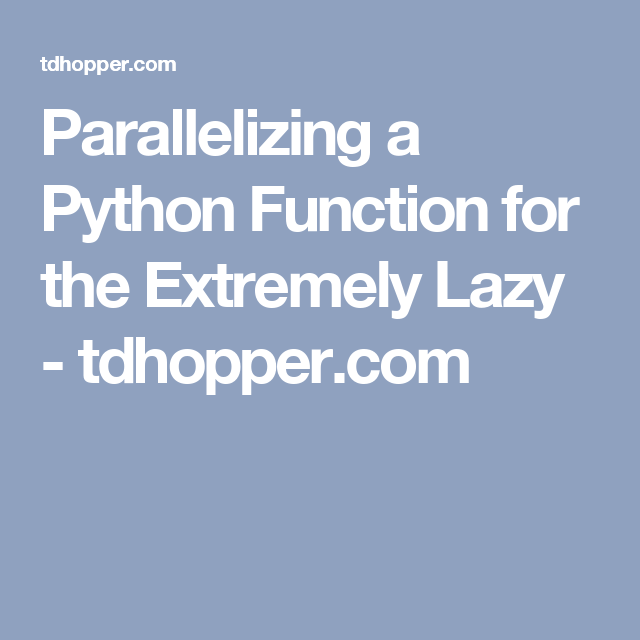 Parallelizing A Python Function For The Extremely Lazy Tdhopper Com Python Data Science Extreme