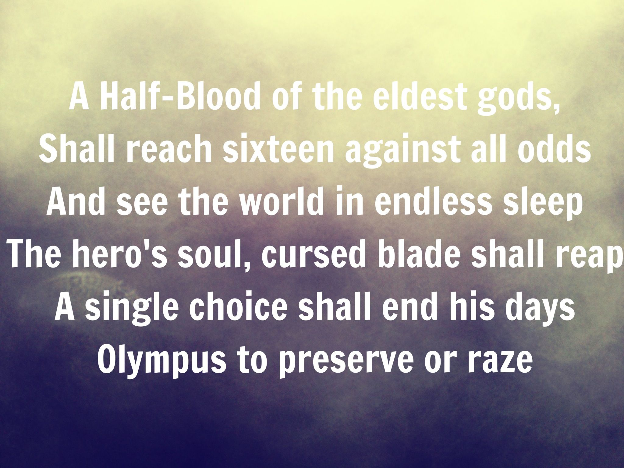 A halfblood of the eldest gods shall reach sixteen against all odds and see the world in endless sleep the Heros soul cursed blade shall reap a single choice shall end his days Olympus to preserve or raze the great prophecy pjo