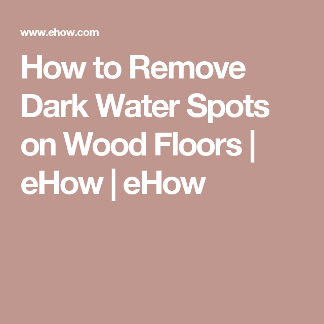 How To Remove Dark Water Spots On Wood Floors For The