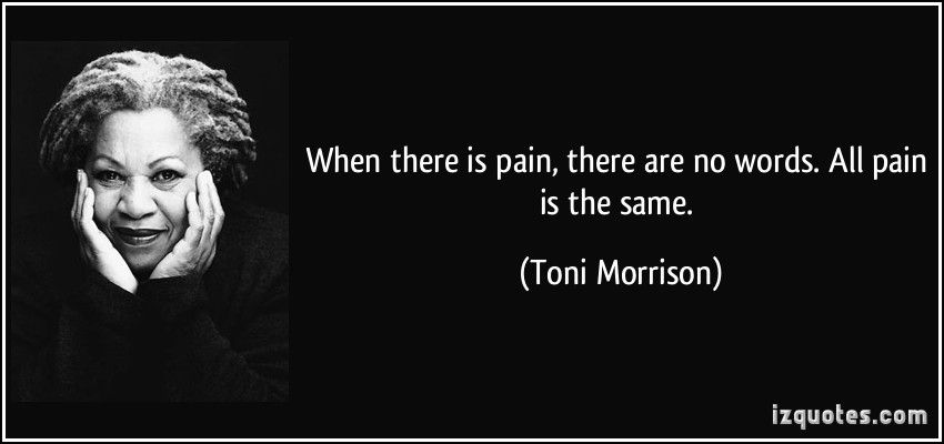 When There Is Pain There Are No Words All Pain Is The Same Toni