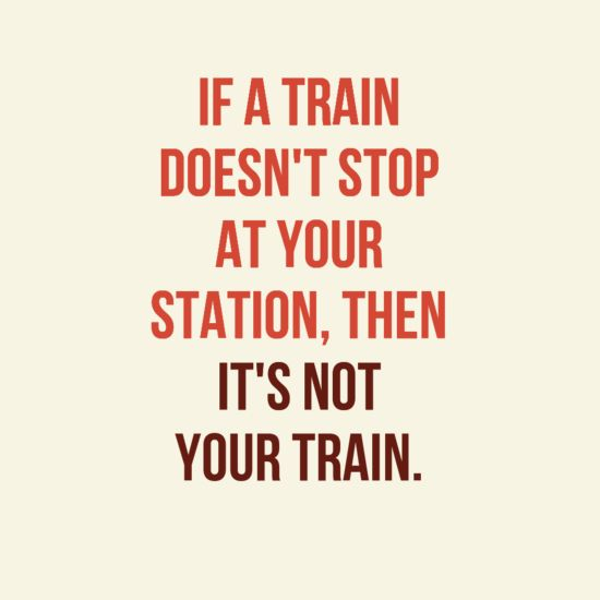 """""""If a train doesn't stop at your station, then it's not your train."""""""