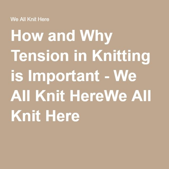 How and Why Tension in Knitting is Important - We All Knit HereWe All Knit Here