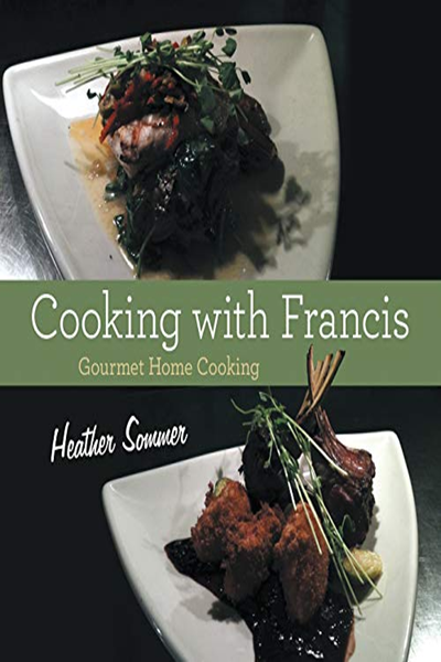 Cooking With Francis Gourmet Home Cooking By Heather Sommer Lulu Publishing Services Cooking Home Cooking Gourmet