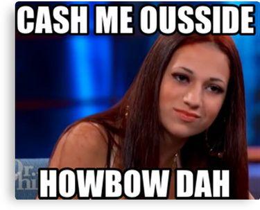 21a65065cf9e2dd6cf3eb5083cfdbf24 cash me outside meme redbubble podartist community latest,Cash Me Outside Know Your Meme
