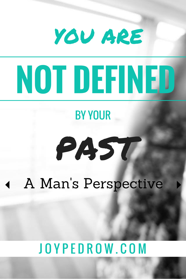 You Are NOT Defined by Your Past - From a Man's Perspective
