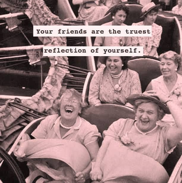 Your friends are the truest reflection of yourself!