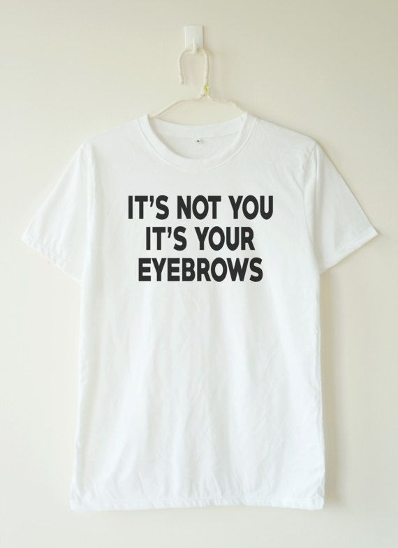 4f0987924fc3 It s not you it s your eyebrows t-shirt Baby Simple Style Outfit For Women  Hipster Quotes Mens Sassy Design Edgy For Men Street Style
