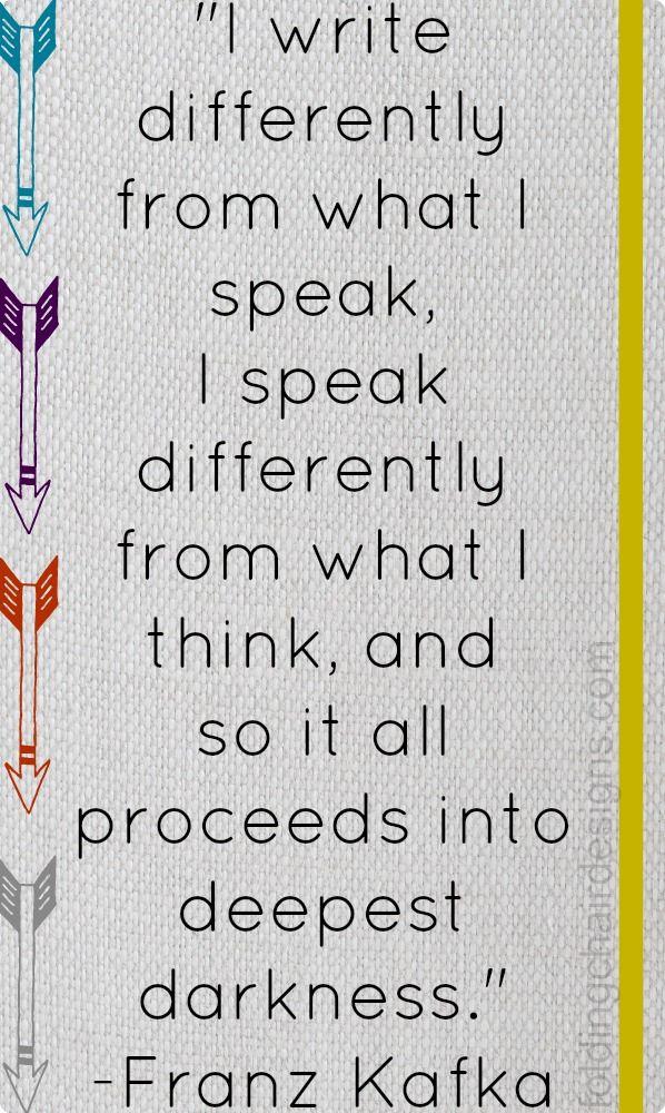 """""""Ich schreibe anders als ich rede, ich rede anders als ich denke, ich denke anders als ich denken soll und so geht es weiter bis ins tiefste Dunkel."""" - Franz Kafka am 10. Juli 1914 in einem Brief an seine Schwester Ottla."""