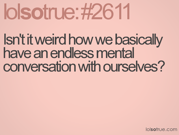 Having Fun Quotes Tumblr: Isn't It Weird How We Basically Have An Endless Mental