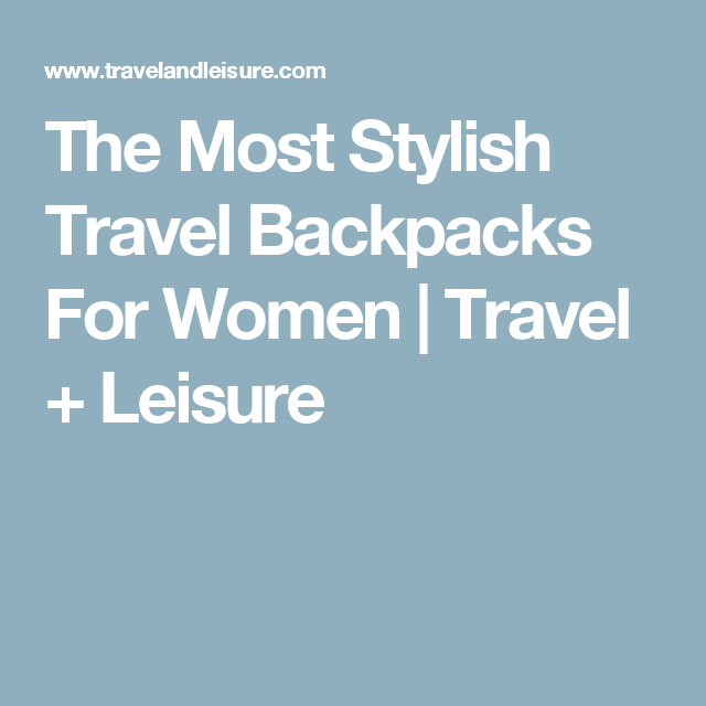 The Most Stylish Travel Backpacks For Women | Travel + Leisure